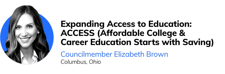 Expanding Access to Education: ACCESS (Affordable College & Career Education Starts with Saving)  Councilmember Elizabeth Brown  Columbus, Ohio