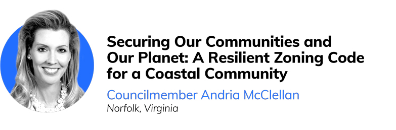 Securing Our Communities and Our Planet: A Resilient Zoning Code for a Coastal Community  Councilmember Andria McClellan  Norfolk, Virginia